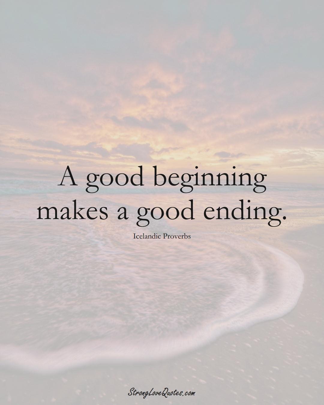 A good beginning makes a good ending. (Icelandic Sayings);  #EuropeanSayings