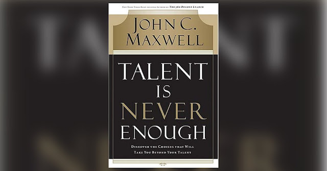 TALENT IS NEVER ENOUGH BY JOHN C. MAXWELL.