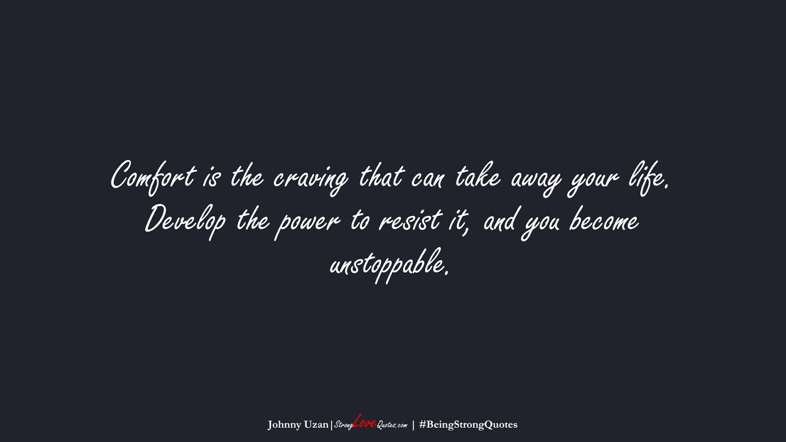 Comfort is the craving that can take away your life. Develop the power to resist it, and you become unstoppable. (Johnny Uzan);  #BeingStrongQuotes