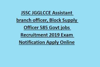 JSSC JGGLCCE Assistant branch officer, Block Supply Officer 585 Govt jobs Recruitment 2019 Exam Notification Apply Online