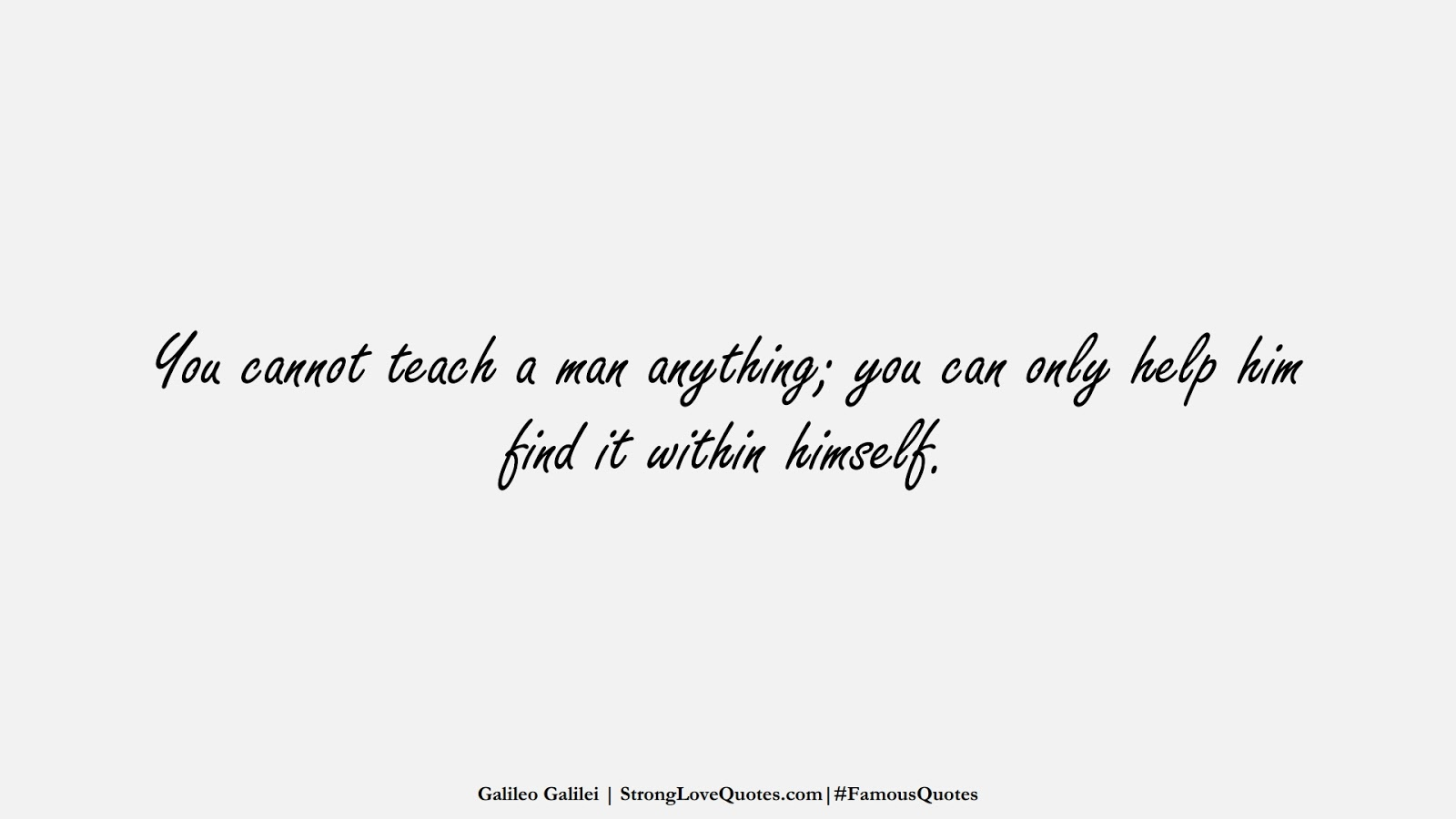 You cannot teach a man anything; you can only help him find it within himself. (Galileo Galilei);  #FamousQuotes