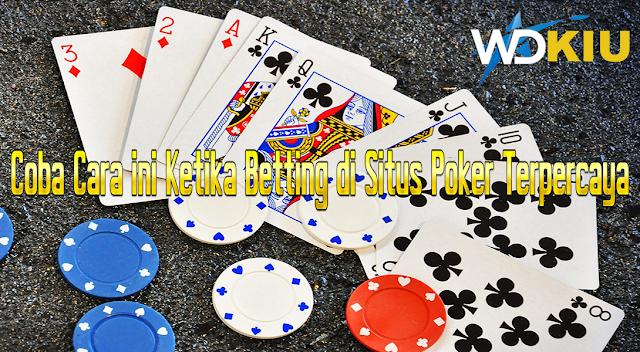 Coba Cara ini Ketika Betting di Situs Poker Terpercaya