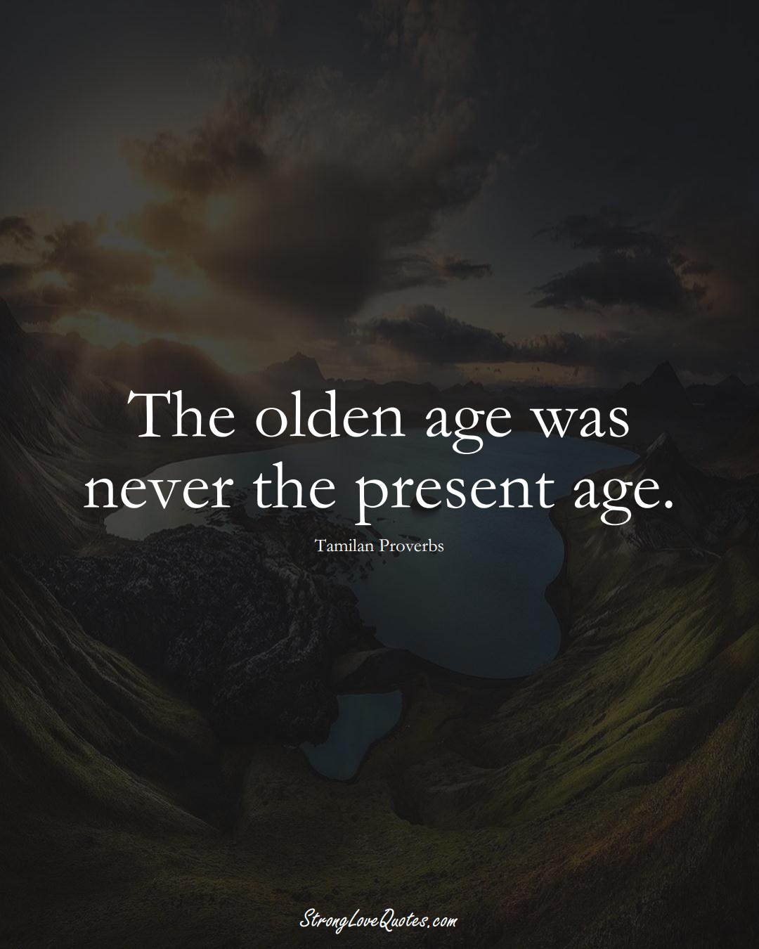 The olden age was never the present age. (Tamilan Sayings);  #aVarietyofCulturesSayings