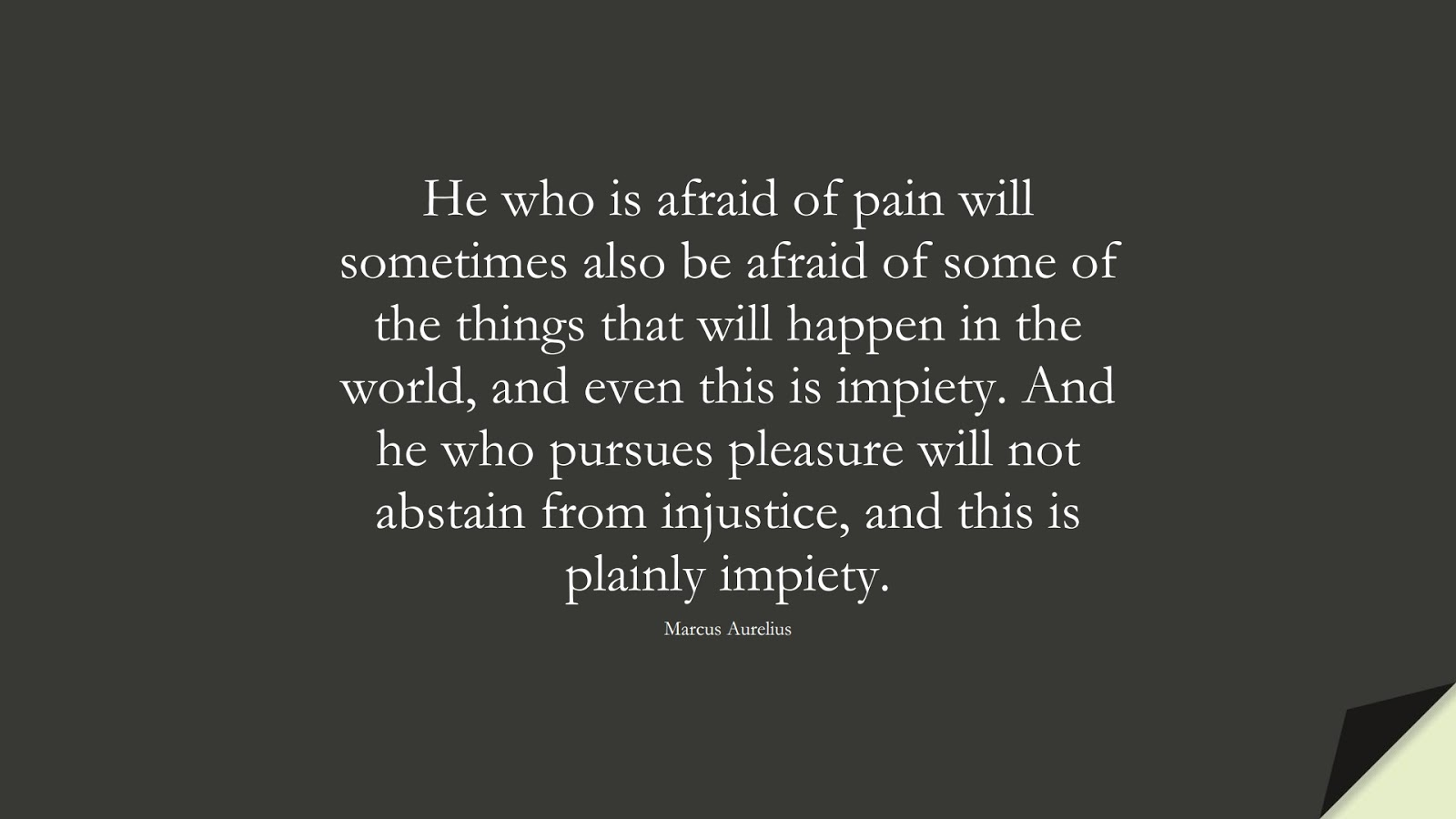 He who is afraid of pain will sometimes also be afraid of some of the things that will happen in the world, and even this is impiety. And he who pursues pleasure will not abstain from injustice, and this is plainly impiety. (Marcus Aurelius);  #MarcusAureliusQuotes