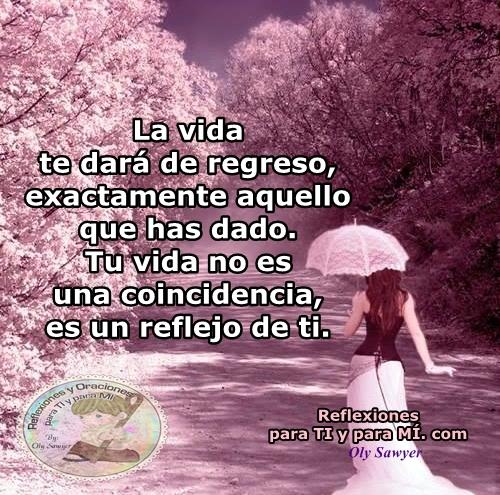 La vida te dará de regreso, exactamente aquello que has dado.  Tu vida no es una coincidencia, es un reflejo de ti.