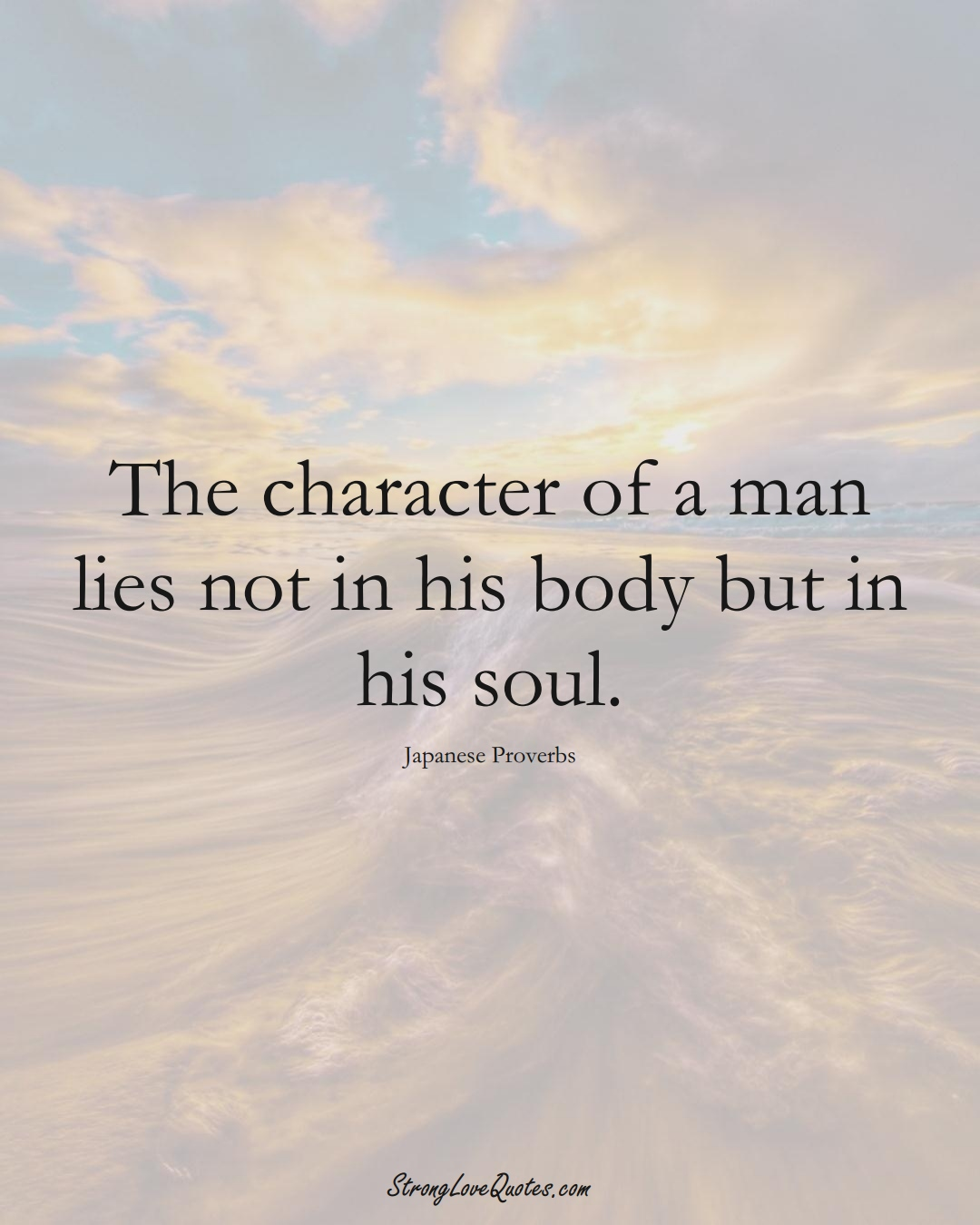 The character of a man lies not in his body but in his soul. (Japanese Sayings);  #AsianSayings