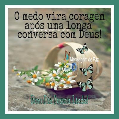 O medo vira coragem após uma longa conversa com Deus! Bom Dia Pessoa Linda!
