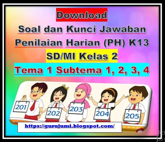 File Pendidikan Download Soal dan Kunci Jawaban Penilaian Harian (PH) K13 SD/MI Kelas 2 Tema 1 Subtema 1, 2, 3, 4
