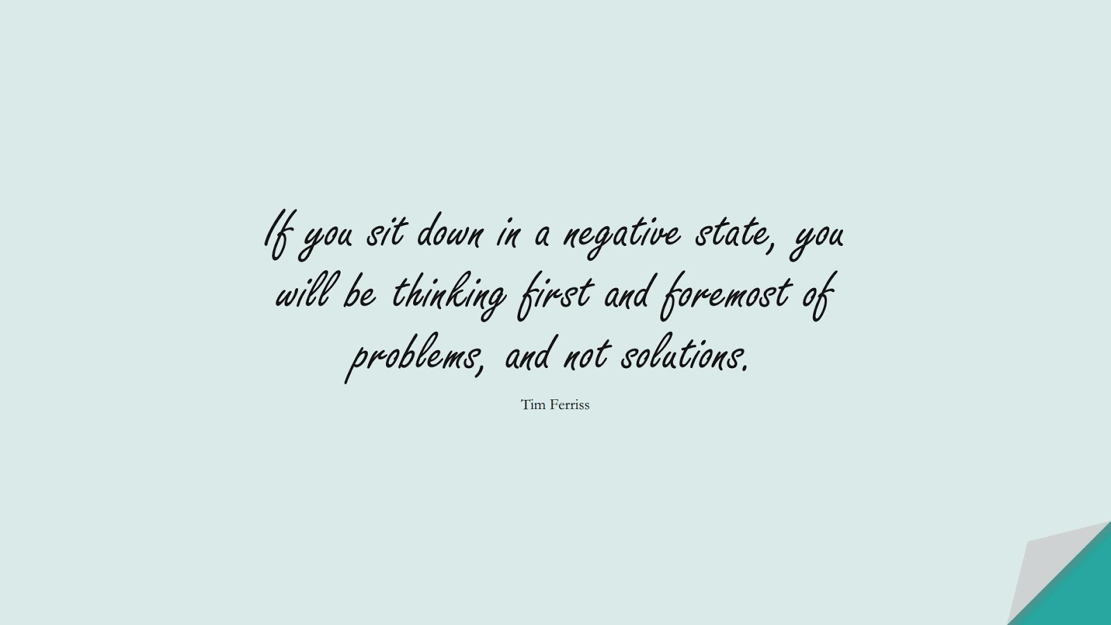 If you sit down in a negative state, you will be thinking first and foremost of problems, and not solutions. (Tim Ferriss);  #TimFerrissQuotes