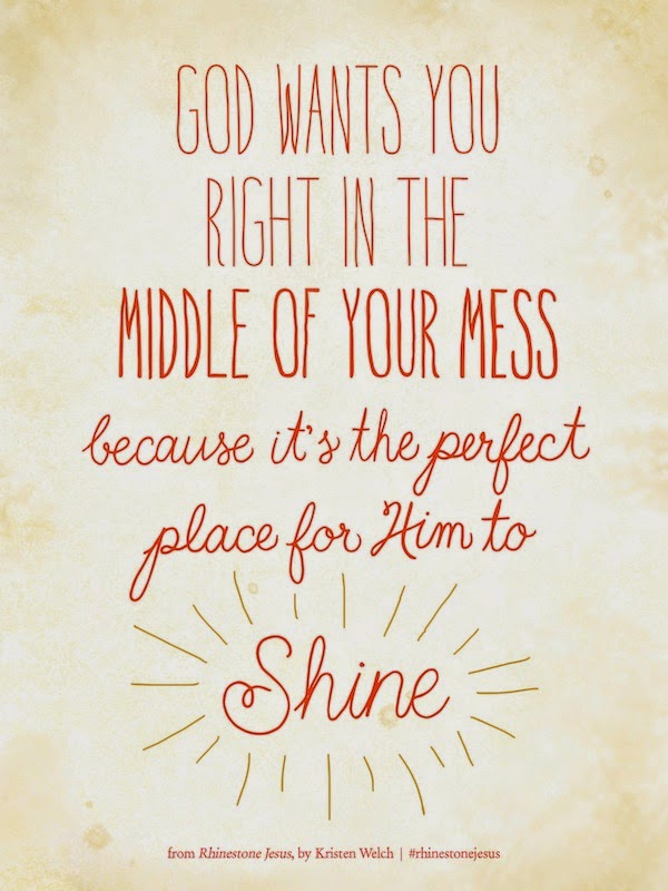 God wants you right in the middle of your mess because it's the perfect place for Him to SHINE!