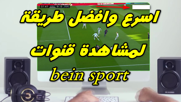 كيفية مشاهدة  bein sport en direct على جهاز الكمبيوتر مجاناً .