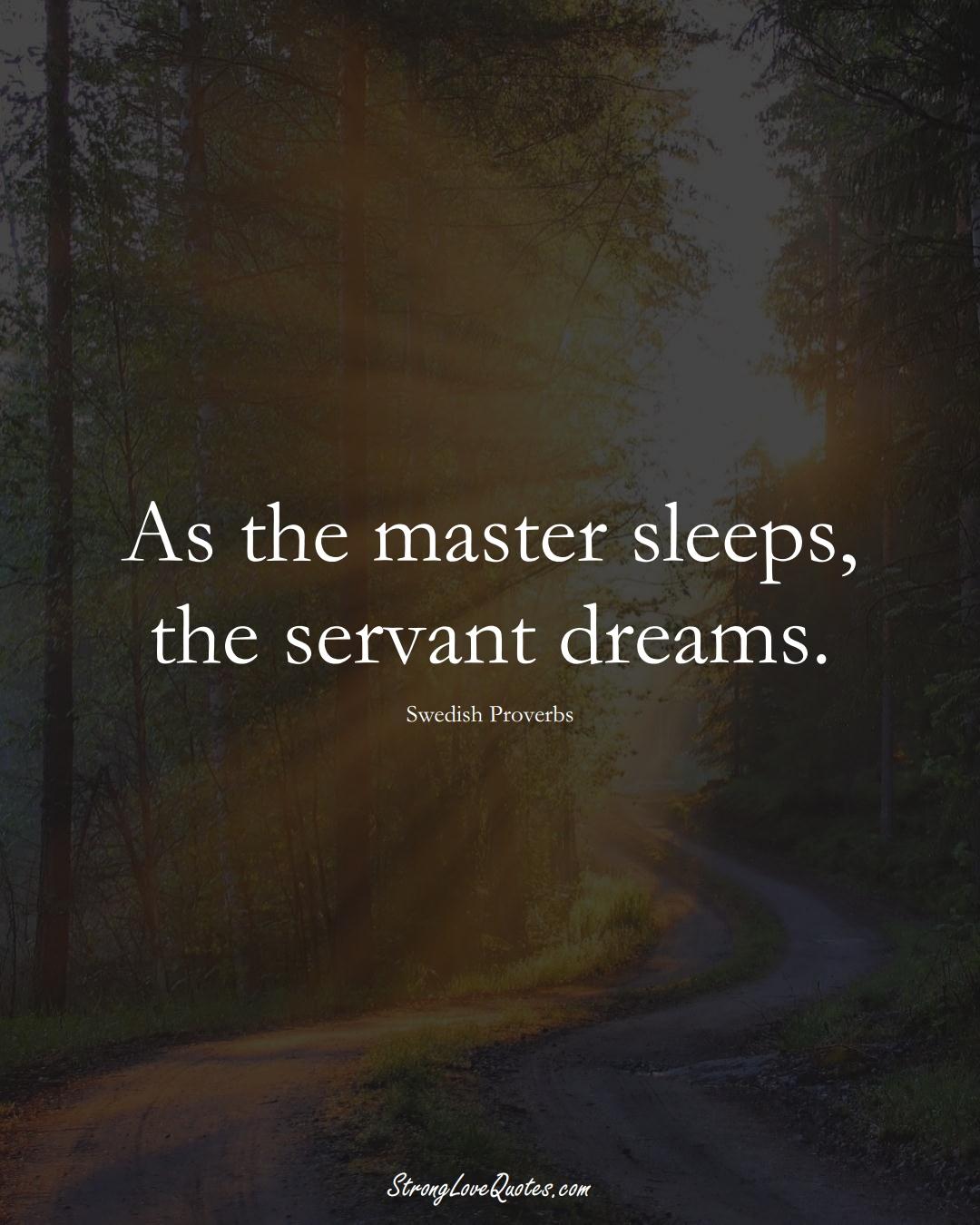 As the master sleeps, the servant dreams. (Swedish Sayings);  #EuropeanSayings