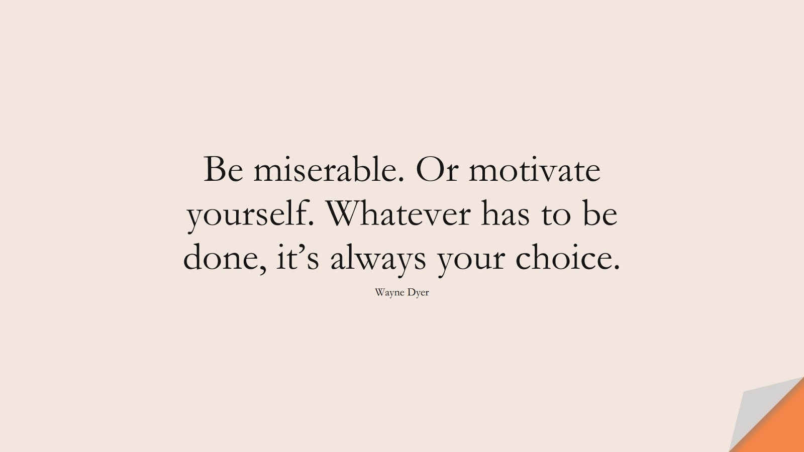 Be miserable. Or motivate yourself. Whatever has to be done, it's always your choice. (Wayne Dyer);  #MotivationalQuotes