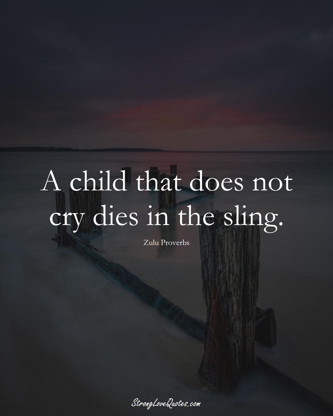 A child that does not cry dies in the sling. (Zulu Sayings);  #aVarietyofCulturesSayings