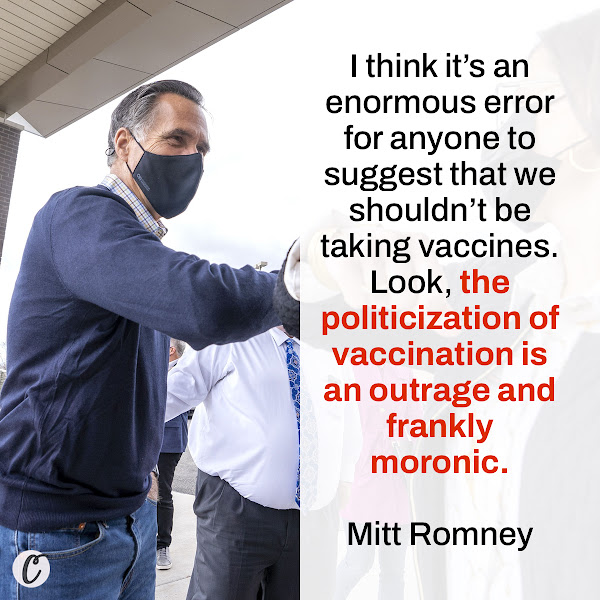 I think it's an enormous error for anyone to suggest that we shouldn't be taking vaccines. Look, the politicization of vaccination is an outrage and frankly moronic. — Senator Mitt Romney, Republican of Utah