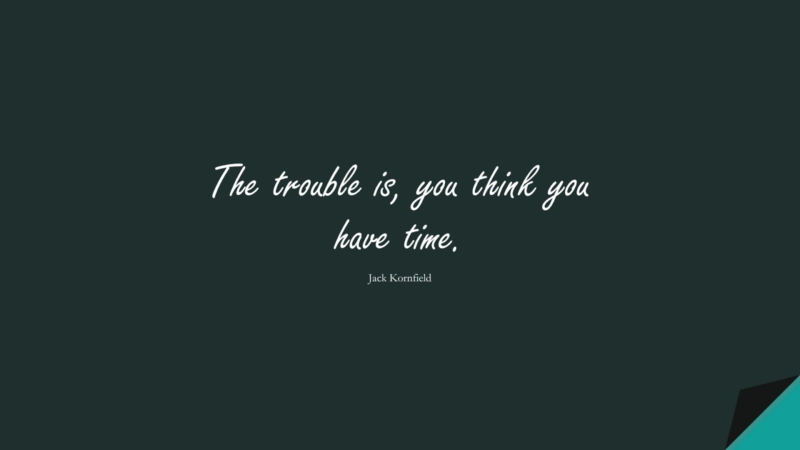 The trouble is, you think you have time. (Jack Kornfield);  #ShortQuotes
