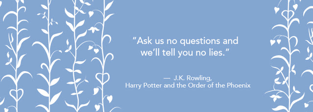 """Ask us no questions and we'll tell you no lies.""― J.K. Rowling, Harry Potter and the Order of the Phoenix"