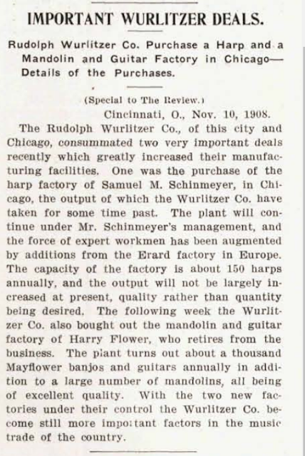 IMPORTANT WURLITZER DEALS. Rudolph Wuriitzer Co. Purchase a Harp and a Mandolin and Guitar Factory in Chicago— Details of the Purchases. (Special to The Ileview.) Cincinnati, O., Nov. 10, 1908. The Rudolph Wuriitzer Co., of this city and Chicago, consummated two very important deals recently which greatly increased their manufacturing facilities. One was the purchase of the harp factory of Samuel M. Schinmeyer, in Chicago, the output of which the Wuriitzer Co. have taken for some time past. The plant will continue under Mr. Schinmeyer's management, and the force of expert workmen has been augmented by additions from the Erard factory in Europe. The capacity of the factory is about 150 harps annually, and the output will not be largely increased at present, quality rather than quantity being desired. The following week the Wuriitzer Co. also bought out the mandolin and guitar factory of Harry Flower, who retires from the business. The plant turns out about a thousand Mayflower banjos and guitars annually in addition to a large number of mandolins, all being of excellent quality. With the two new factories under their control the Wuriitzer Co. become still more impo; tant factors in the music trade of the country.
