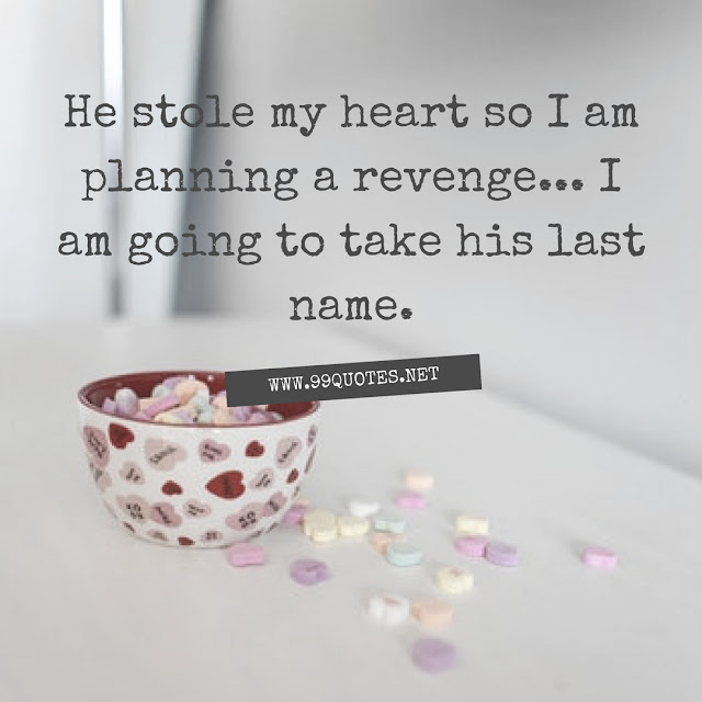 He stole my heart so I am planning a revenge... I am going to take his last name.