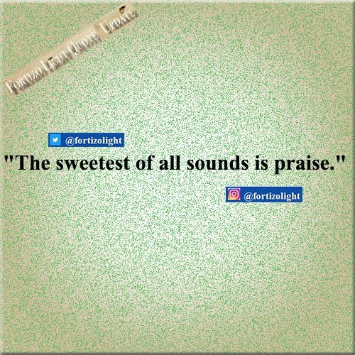 """The Sweetest of all sounds is praise."""