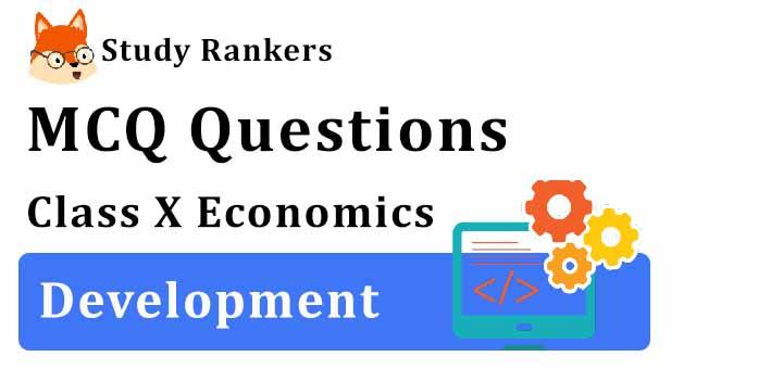 MCQ Questions for Class 10 Economics: Ch 1 Development