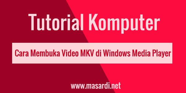 cara mengatasi file mkv yang tidak bisa dibuka di windows7 dan android
