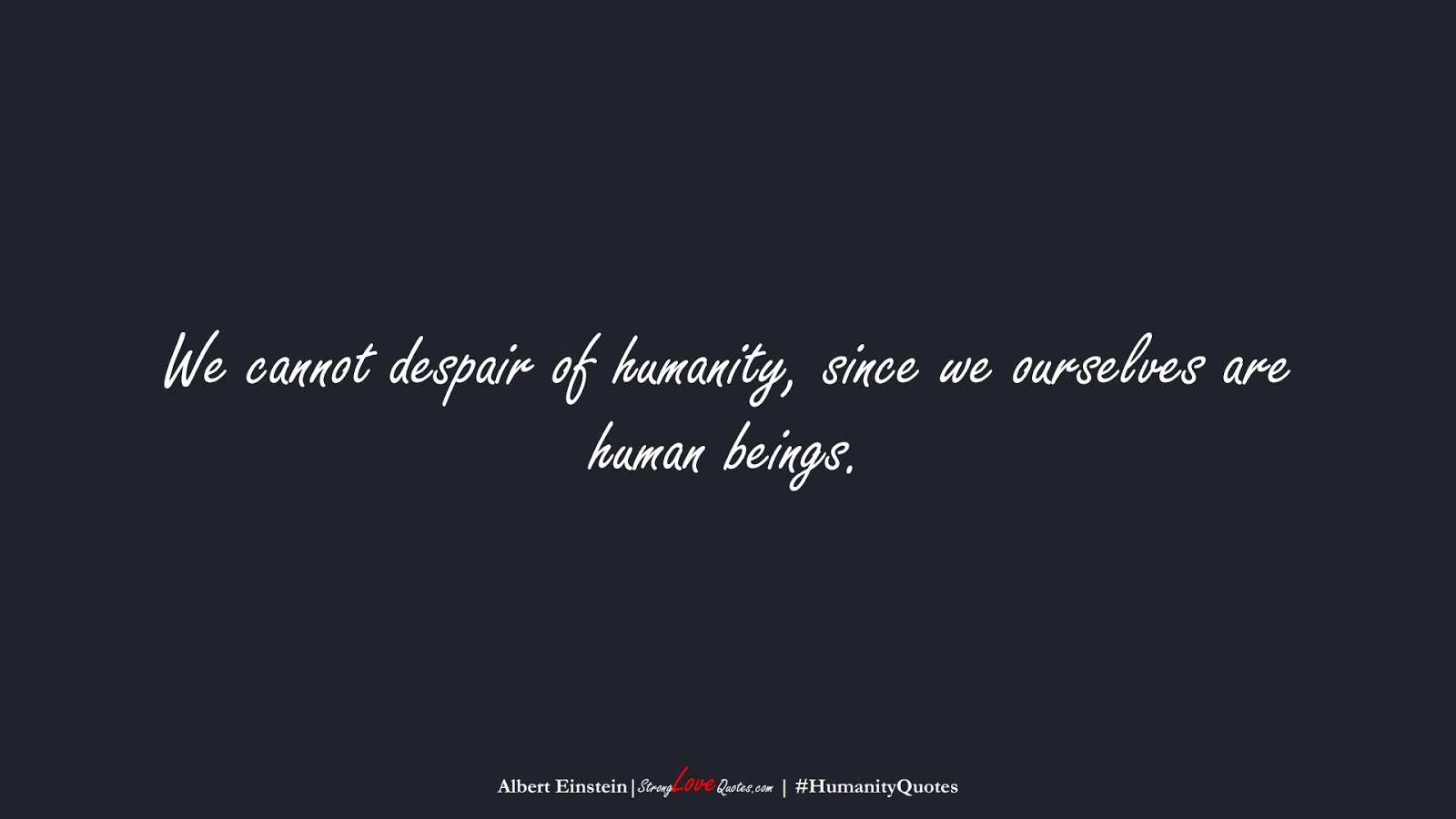 We cannot despair of humanity, since we ourselves are human beings. (Albert Einstein);  #HumanityQuotes