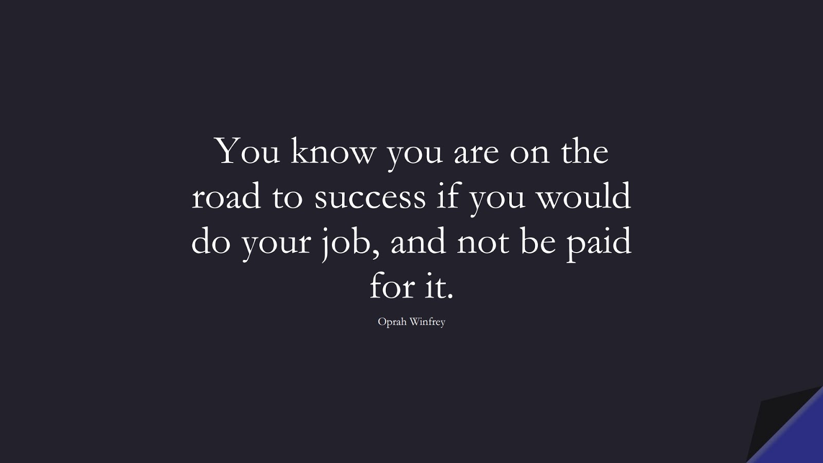 You know you are on the road to success if you would do your job, and not be paid for it. (Oprah Winfrey);  #SuccessQuotes