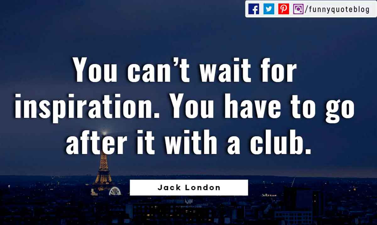 You can't wait for inspiration. You have to go after it with a club. ― Jack London Quote