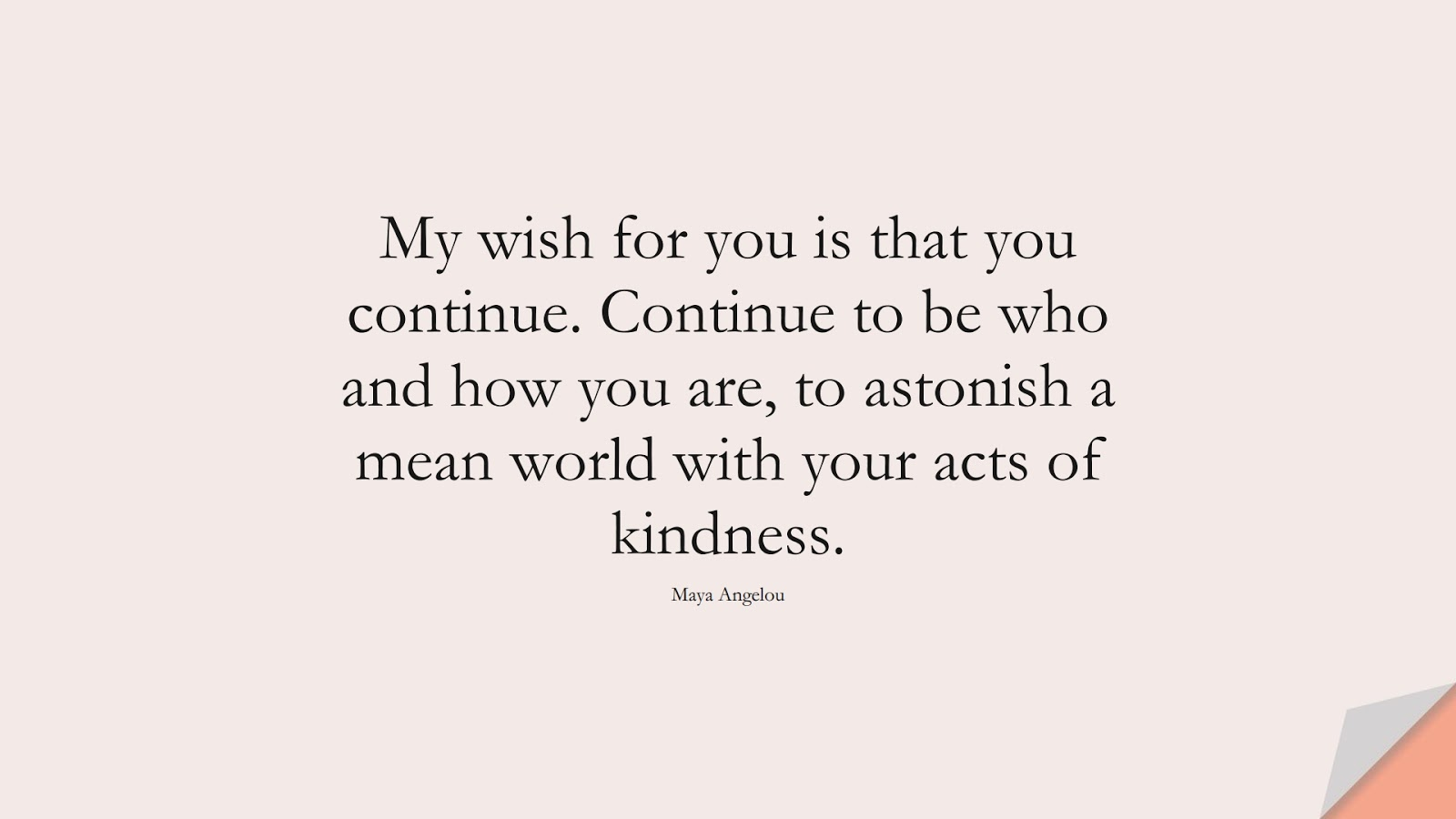 My wish for you is that you continue. Continue to be who and how you are, to astonish a mean world with your acts of kindness. (Maya Angelou);  #MayaAngelouQuotes