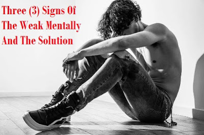 Three (3) Signs Of The Weak Mentally And The Solution