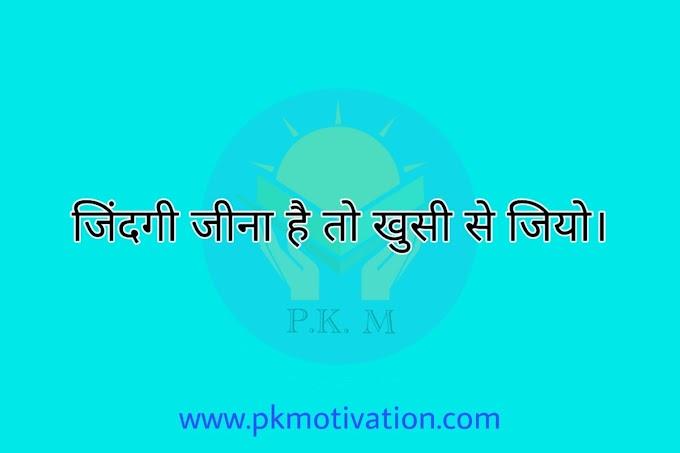 जिंदगी जीना है तो खुशी से जियो , उदास होकर नही। pkmotivation.