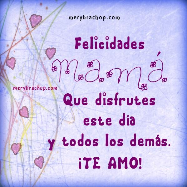 Frases cortas para la madre en su día con te amo por Mery Bracho. Feliz día de las madres,  2016. Felicidades Mamá.