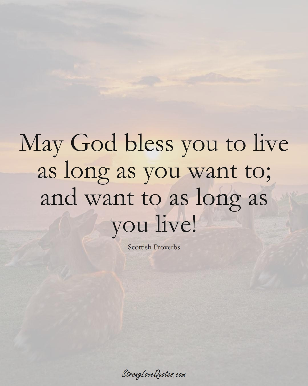 May God bless you to live as long as you want to; and want to as long as you live! (Scottish Sayings);  #EuropeanSayings