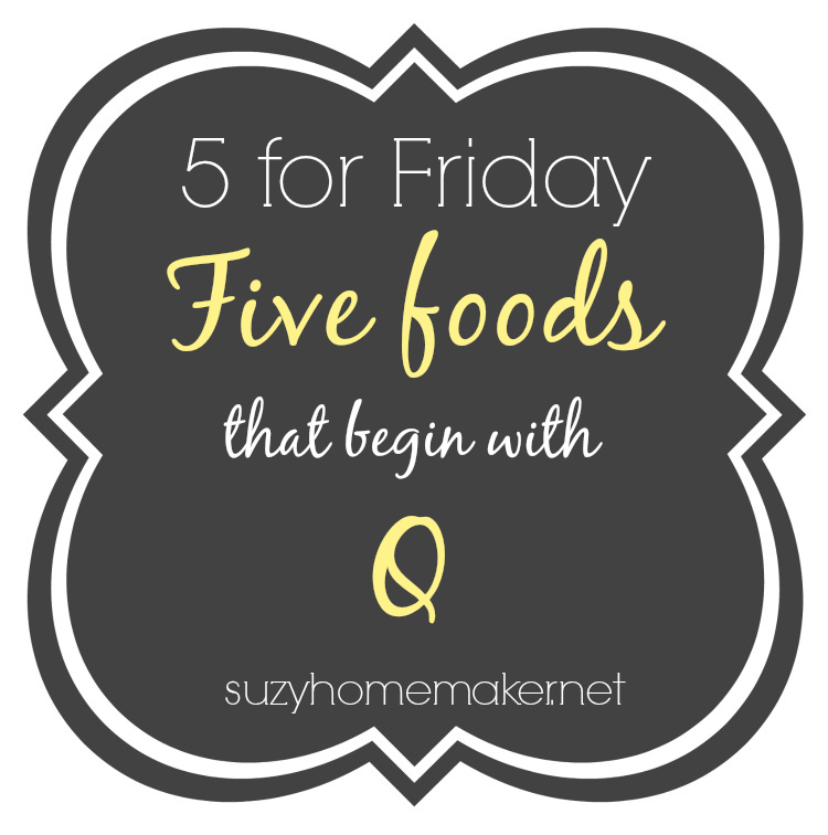 5forfriday - 5 foods that begin with Q | suzyhomemaker.net