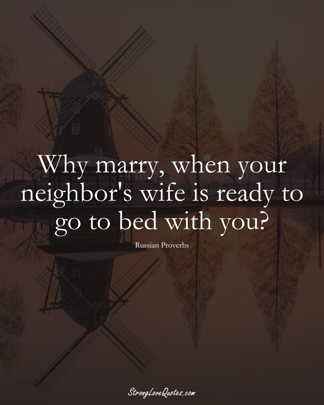 Why marry, when your neighbor's wife is ready to go to bed with you? (Russian Sayings);  #AsianSayings