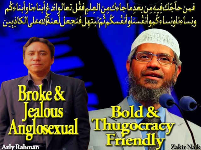 🕌Azly Rahman a Boring, Culturally Bankrupt Anglosexual, Jealous of Zakir Naik success in Converting Tens of Thousands to Islam. Outfucked Malay Multicultural Diversity is Azly's Weapon of Mass Destruction to destroy Naik, which ain't Perspective. 🕌 .فمن حآجّك فِيهِ مِن بعدِ ما جاءك مِن العِلمِ فقُل تعالوا ندعُ أبناءنا وأبناءكُم ونِساءنا ونِساءكُم وأنفُسنا وأنفُسكُم ثُمّ نبتهِل فنجعل لّعنةُ اللّهِ على الكاذِبِين