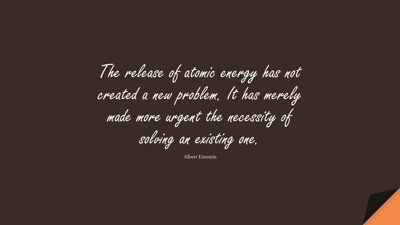 The release of atomic energy has not created a new problem. It has merely made more urgent the necessity of solving an existing one. (Albert Einstein);  #AlbertEnsteinQuotes
