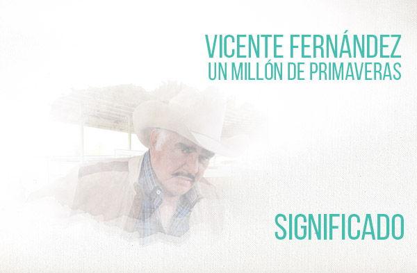Un Millon de Primaveras significado de la canción Vicente Fernández Chente.
