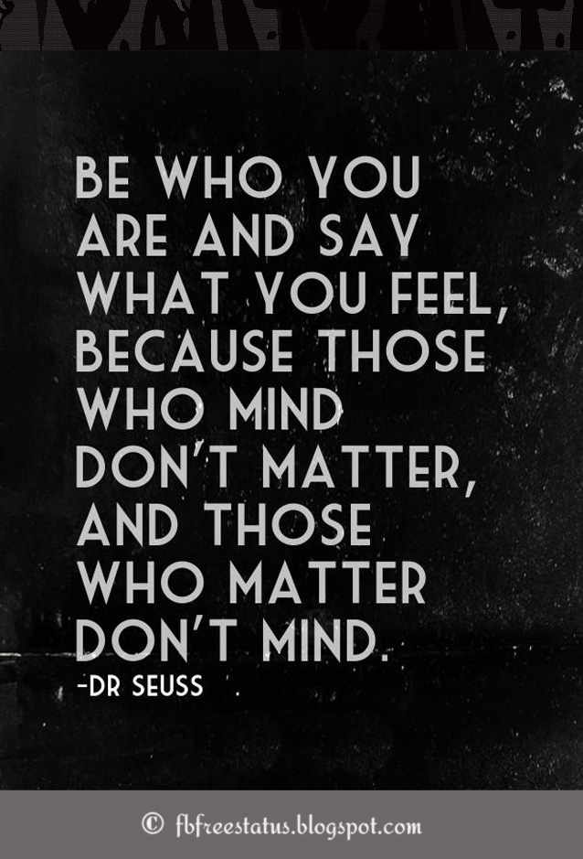 Be who you are and say what you feel, because those who mind don't matter and those who matter don't mind, Dr. seuss Quote