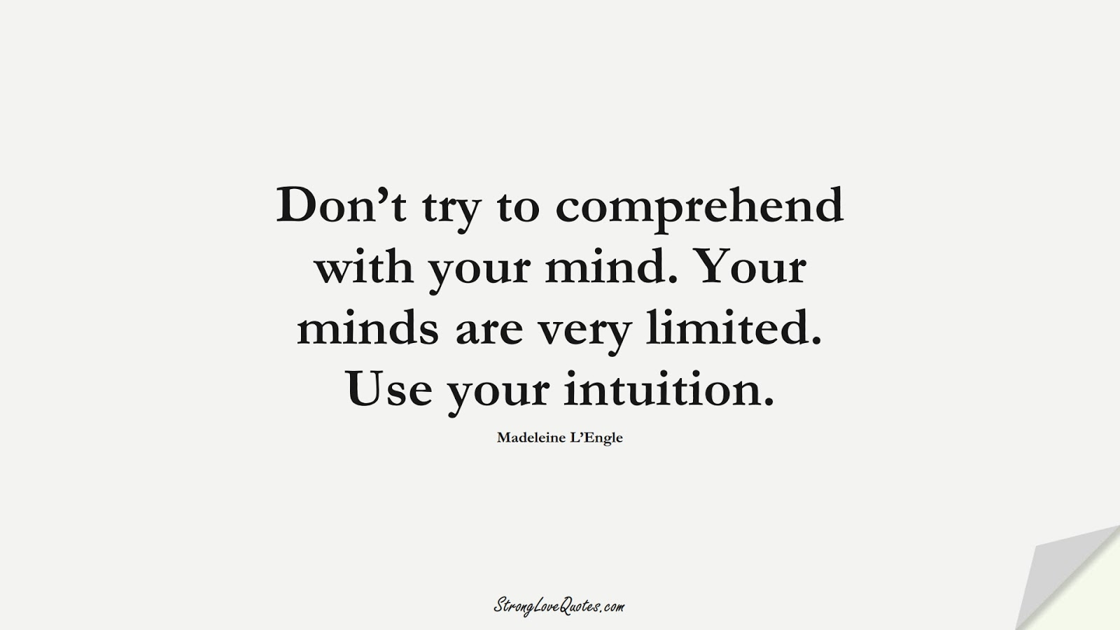 Don't try to comprehend with your mind. Your minds are very limited. Use your intuition. (Madeleine L'Engle);  #KnowledgeQuotes
