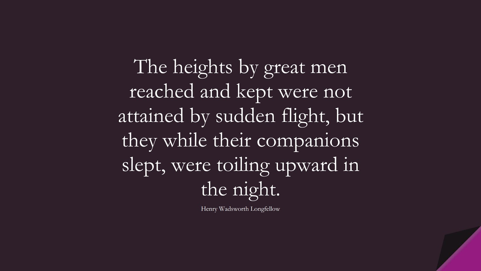 The heights by great men reached and kept were not attained by sudden flight, but they while their companions slept, were toiling upward in the night. (Henry Wadsworth Longfellow);  #EncouragingQuotes