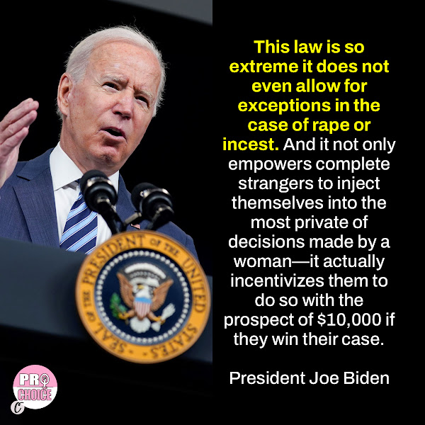 This law is so extreme it does not even allow for exceptions in the case of rape or incest. And it not only empowers complete strangers to inject themselves into the most private of decisions made by a woman—it actually incentivizes them to do so with the prospect of $10,000 if they win their case. —  President Joe Biden