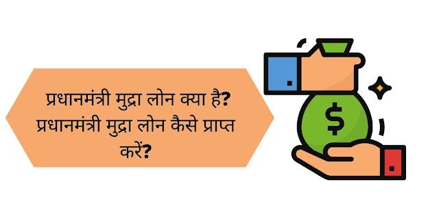 प्रधानमंत्री मुद्रा लोन क्या है? प्रधानमंत्री मुद्रा लोन कैसे प्राप्त करें?