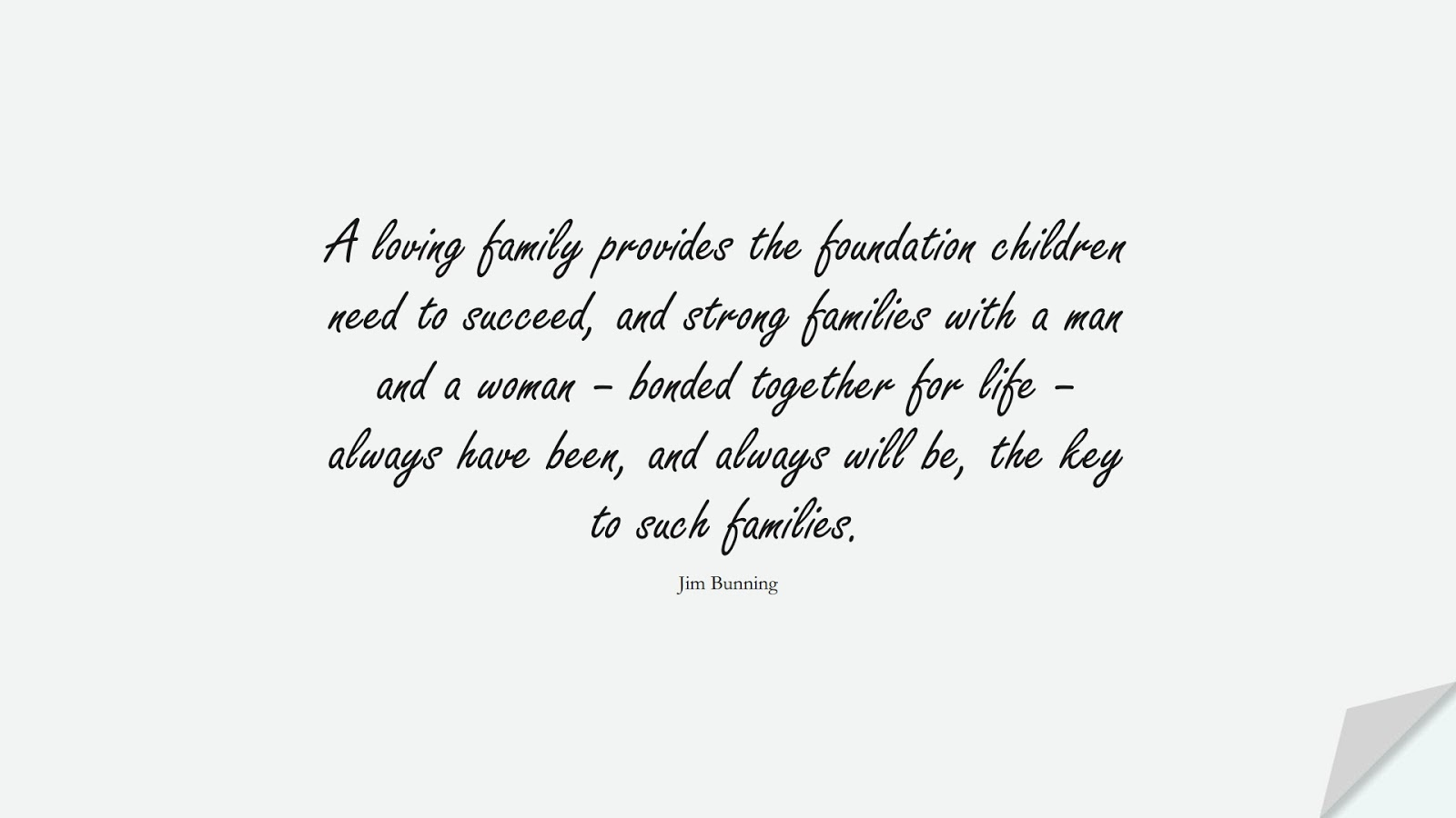 A loving family provides the foundation children need to succeed, and strong families with a man and a woman – bonded together for life – always have been, and always will be, the key to such families. (Jim Bunning);  #FamilyQuotes