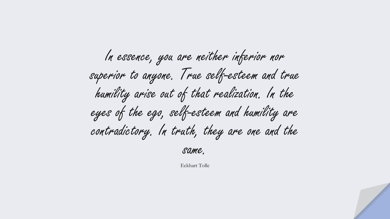 In essence, you are neither inferior nor superior to anyone. True self-esteem and true humility arise out of that realization. In the eyes of the ego, self-esteem and humility are contradictory. In truth, they are one and the same. (Eckhart Tolle);  #SelfEsteemQuotes
