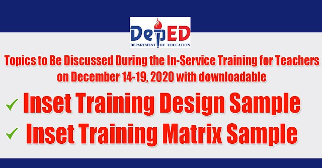Topics to Be Discussed During the In-Service Training for Teachers on December 14-19, 2020 with downloadable Inset Training Design Sample, and Inset Training Matrix Sample