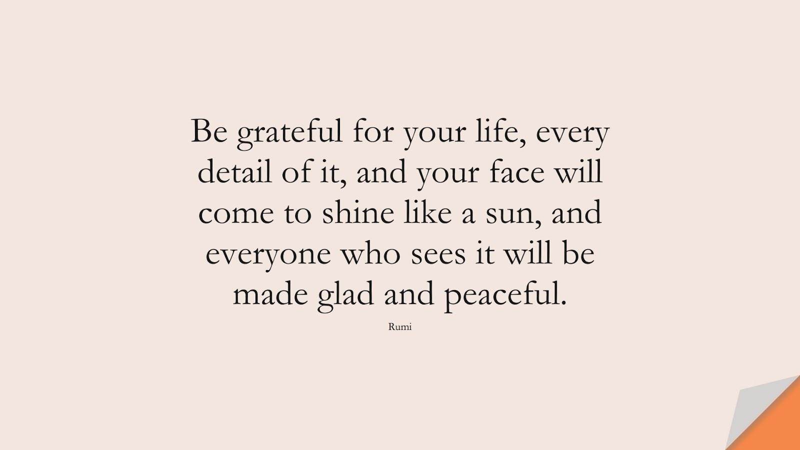 Be grateful for your life, every detail of it, and your face will come to shine like a sun, and everyone who sees it will be made glad and peaceful. (Rumi);  #RumiQuotes