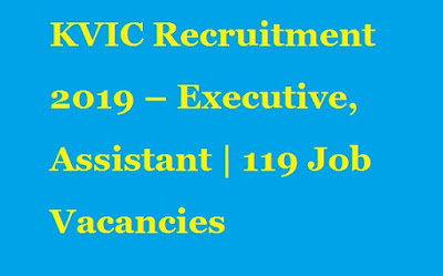 KVIC Recruitment 2019 – Executive - Assistant - 119 Job Vacancies