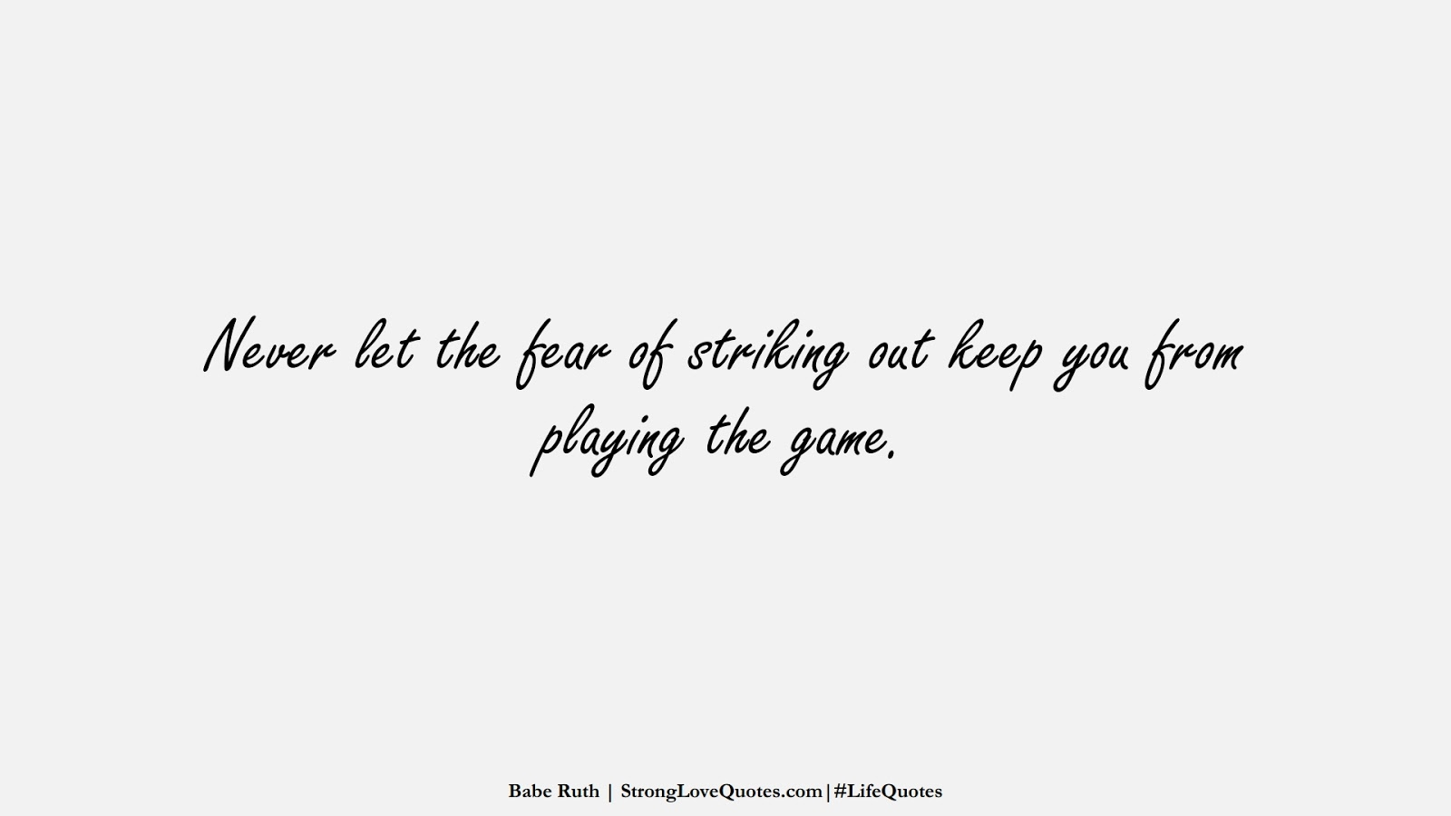 Never let the fear of striking out keep you from playing the game. (Babe Ruth);  #LifeQuotes